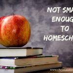 Not Smart Enough to Homeschool