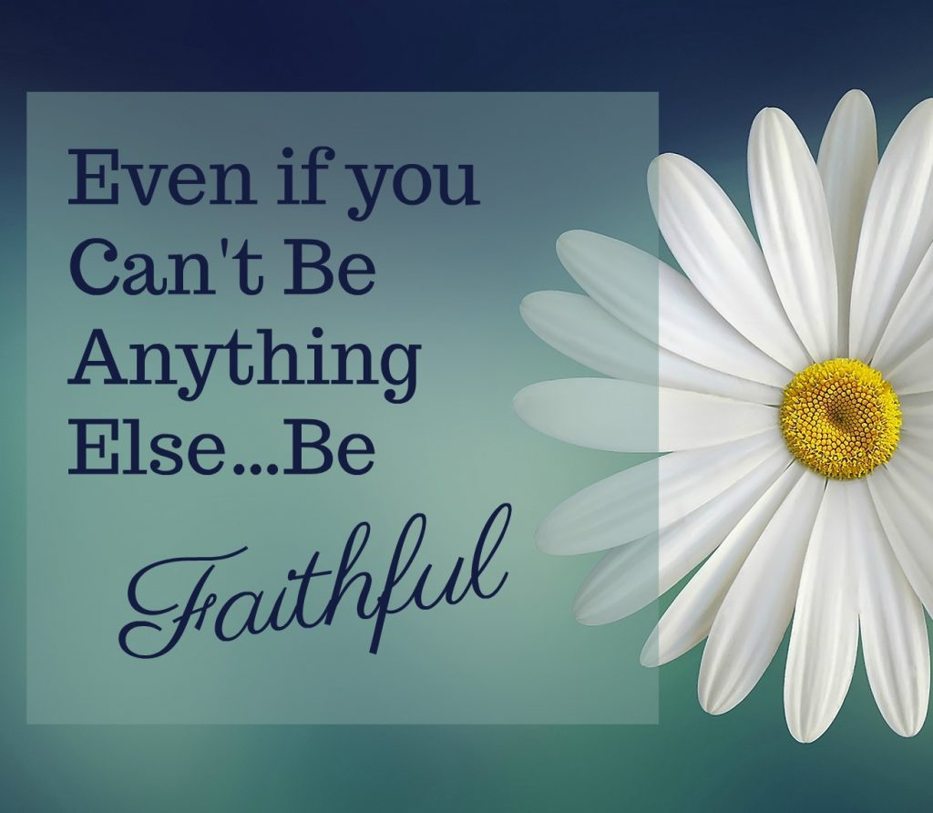 even if you can t be anything else be faithful
